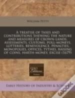A Treatise Of Taxes And Contributions Shewing The Nature And Measures Of Crown-Lands, Assessments, Customs, Poll-Moneys, Lotteries, Benevolence, Penal