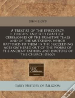 Wook.pt - A Treatise Of The Episcopacy, Liturgies, And Ecclesiastical Ceremonies Of The Primitive Times And Of The Mutations Which Happened To Them In The Succe