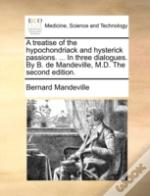 A Treatise Of The Hypochondriack And Hysterick Passions. ... In Three Dialogues. By B. De Mandeville, M.D. The Second Edition.