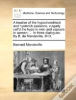 A Treatise Of The Hypochondriack And Hysterick Passions, Vulgarly Call'D The Hypo In Men And Vapours In Women; ... In Three Dialogues. By B. De Mandev