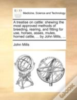 A Treatise On Cattle: Shewing The Most Approved Methods Of Breeding, Rearing, And Fitting For Use, Horses, Asses, Mules, Horned Cattle, ... By John Mi