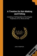 A Treatise On Hat-Making And Felting