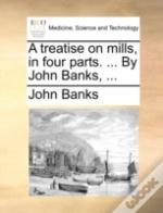 A Treatise On Mills, In Four Parts. ...