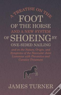 Wook.pt - A Treatise On The Foot Of The Horse And A New System Of Shoeing By One-Sided Nailing, And On The Nature, Origin, And Symptoms Of The Navicular Joint Lameness With Preventive And Curative Treatment