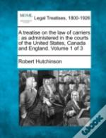 A Treatise On The Law Of Carriers : As Administered In The Courts Of The United States, Canada And England. Volume 1 Of 3