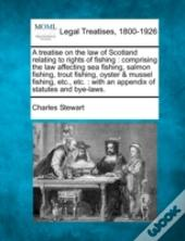 A Treatise On The Law Of Scotland Relating To Rights Of Fishing : Comprising The Law Affecting Sea Fishing, Salmon Fishing, Trout Fishing, Oyster & Mu