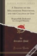 A Treatise On The Melchisedek Priesthood, And The Callings Of God: Respectfully Dedicated To A Gospel Ministry (Classic Reprint)