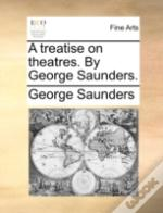A Treatise On Theatres. By George Saunde