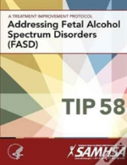 A Treatment Improvement Protocol - Addressing Fetal Alcohol Spectrum Disorders (Fasd) - Tip 58