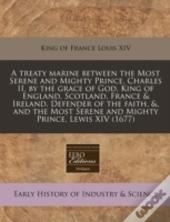 A Treaty Marine Between The Most Serene And Mighty Prince, Charles Ii, By The Grace Of God, King Of England, Scotland, France & Ireland, Defender Of T