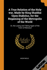 A True Relation Of The Holy War, Made By King Shaddai Upon Diabolus, For The Regaining Of The Metropolis Of The World