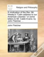 A Vindication Of The Rev. Mr. Wesley'S 'Calm Address To Our American Colonies:' In Some Letters To Mr. Caleb Evans: By John Fletcher, ...