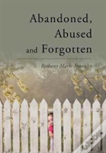 Abandoned, Abused And Forgotten