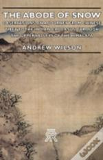 Abode Of Snow - Observations On A Journey From Chinese Tibet To The Indian Caucasus, Through The Upper Valleys Of The Himalaya