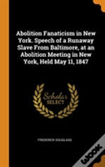 Abolition Fanaticism In New York. Speech Of A Runaway Slave From Baltimore, At An Abolition Meeting In New York, Held May 11, 1847