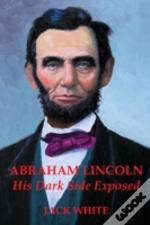 Abraham Lincoln: His Dark Side Exposed