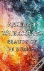 Abstract Watercolors - The Beauty Of The Sublime