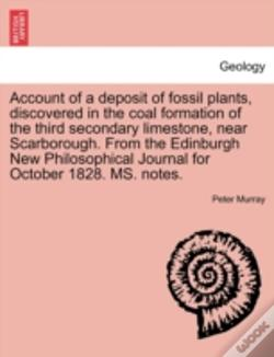 Wook.pt - Account Of A Deposit Of Fossil Plants, Discovered In The Coal Formation Of The Third Secondary Limestone, Near Scarborough. From The Edinburgh New Phi