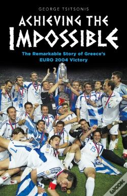 Wook.pt - Achieving The Impossible - The Remarkable Story Of Greece'S Euro 2004 Victory
