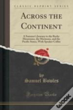 Across The Continent: A Summer'S Journey To The Rocky Mountains, The Mormons, And The Pacific States, With Speaker Colfax (Classic Reprint)