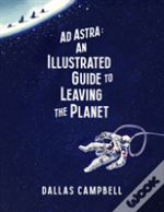 Ad Astra An Illus Gde To Leaving Planet