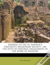 Address To The St. Andrew'S University Missionary Society : On The Duty Of Personal Engagement In The Work Of Missions