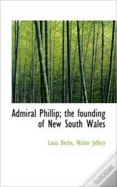 Admiral Phillip; The Founding Of New Sou