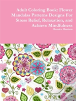Adult Coloring Book: Flower Mandalas Patterns Designs For Stress Relief, Relaxation, And Achieve Mindfulness