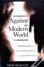 Against The Modern World Traditionalism And The Secret Intellectual History Of The Twentieth Century