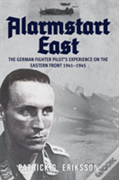 Alarmstart East: The German Fighter Pilot'S Experience On The Eastern Front 1941-1945