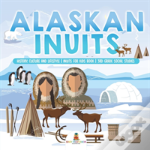 Alaskan Inuits - History, Culture And Lifestyle. - Inuits For Kids Book - 3rd Grade Social Studies