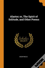 Alastor; Or, The Spirit Of Solitude, And Other Poems