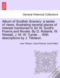 Wook.pt - Album Of Scottish Scenery: A Series Of Views, Illustrating Several Places Of Interest Mentioned In Sir W. Scott'S Poems And Novels. By D. Roberts, W.