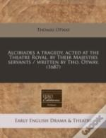 Alcibiades A Tragedy, Acted At The Theatre Royal, By Their Majesties Servants / Written By Tho. Otway. (1687)