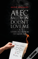 Alec Baldwin Doesn'T Love Me, And Other Trials From My Queer Life