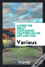 Alfred The Great. Containing Chapters On His Life And Time