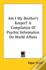 Am I My Brother'S Keeper? A Compilation Of Psychic Information On World Affairs