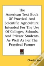 American Text Book Of Practical And Scientific Agriculture, Intended For The Use Of Colleges, Schools, And Private Students, As Well As For The Practical Farmer