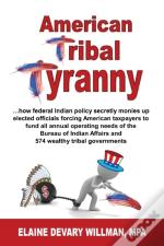 American Tribal Tyranny - ...How Federal Indian Policy Secretly Monies Up Elected Officials And Forces American Taxpayers To Fund All Annual Operating Needs Of The Bureau Of Indian Affairs And 574 Wea
