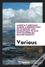 America'S Merchant Marine: A Presentation Of Its History And Development To Date With Chapters On Related Subjects