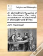 An Abstract From The Works Of John Hutchinson, Esq; Being A Summary Of His Discoveries In Philosophy And Divinity.