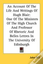 An Account Of The Life And Writings Of Hugh Blair: One Of The Ministers Of The High Church And Professor Of Rhetoric And Belles Lettres In The Univers