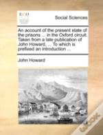 An Account Of The Present State Of The Prisons ... In The Oxford Circuit. Taken From A Late Publication Of John Howard, ... To Which Is Prefixed An In