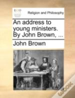 An Address To Young Ministers. By John Brown, ...