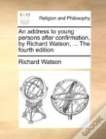 An Address To Young Persons After Confirmation, By Richard Watson, ... The Fourth Edition.