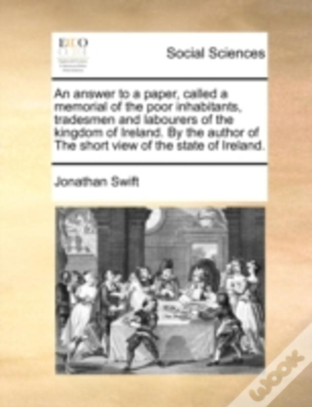 An Answer To A Paper, Called A Memorial Of The Poor Inhabitants, Tradesmen And Labourers Of The Kingdom Of Ireland. By The Author Of The Short View Of