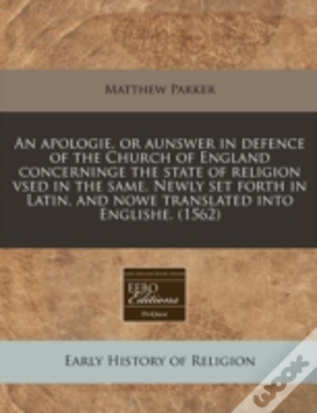 An Apologie, Or Aunswer In Defence Of The Church Of England Concerninge The State Of Religion Vsed In The Same. Newly Set Forth In Latin, And Nowe Tra