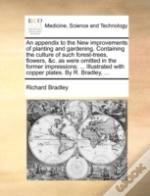 An Appendix To The New Improvements Of Planting And Gardening. Containing The Culture Of Such Forest-Trees, Flowers, &C. As Were Omitted In The Former