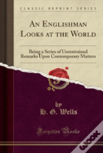 An Englishman Looks At The World: Being A Series Of Unrestrained Remarks Upon Contemporary Matters (Classic Reprint)