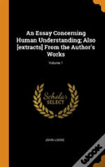 An Essay Concerning Human Understanding; Also (Extracts) From The Author'S Works; Volume 1